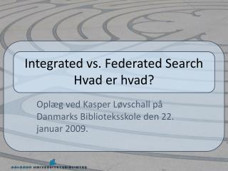 Integrated  vs. Federated Search Hvad er hvad?