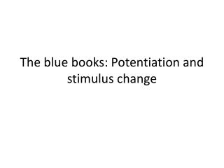 The blue books: Potentiation and stimulus change