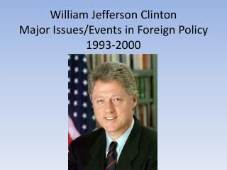 William Jefferson Clinton Major Issues/Events in Foreign Policy 1993-2000