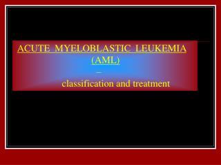 ACUTE  MYELOBLASTIC  LEUKEMIA (AML)                                  –