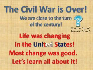 The Civil War is Over! We are close to the turn of the century!