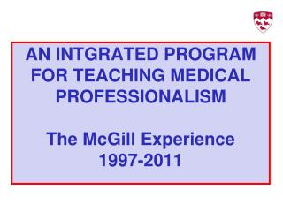AN INTGRATED PROGRAM FOR TEACHING MEDICAL PROFESSIONALISM The McGill Experience 1997-2011