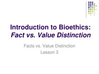Introduction to Bioethics:  Fact vs. Value Distinction