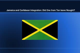 Jamaica and Caribbean Integration: Did One from Ten leave Nought?