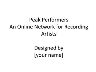 Peak Performers An  Online Network for Recording Artists Designed by [your name]