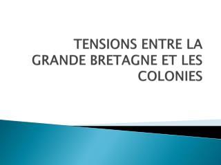 TENSIONS ENTRE LA GRANDE BRETAGNE ET LES COLONIES