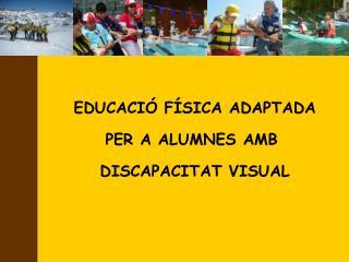 EDUCACIÓ FÍSICA ADAPTADA PER A ALUMNES AMB  DISCAPACITAT VISUAL
