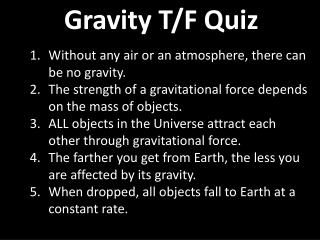 Gravity  T/F Quiz Without  any  air or an atmosphere, there can be no gravity.