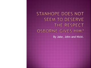 Stanhope does not seem to deserve the respect Osborne gives him?