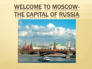 WELCOME TO  MOSCOW- THE  CAPITAL OF RUSSIA