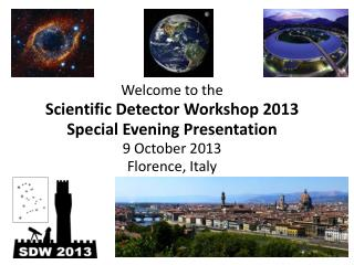 Welcome to the Scientific Detector Workshop 2013 Special Evening Presentation 9 October 2013