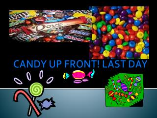 CANDY UP  FRONT! LAST DAY