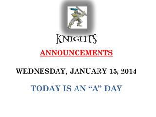 """ANNOUNCEMENTS WEDNESDAY ,  JANUARY 15, 2014 TODAY IS AN """"A"""" DAY"""