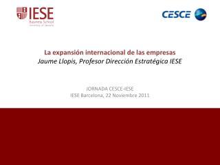 La expansión internacional de las empresas Jaume Llopis, Profesor Dirección Estratégica IESE