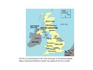 The  UK  is an island  placed in  the north  of  Europe .  It's formed by England ,