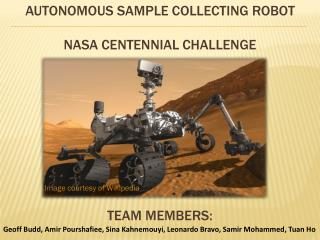 Autonomous Sample collecting Robot Nasa Centennial Challenge Team Members:
