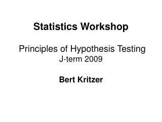 Statistics Workshop  Principles of Hypothesis  Testing J-term  2009 Bert Kritzer