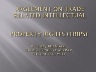 Property Rights (Trips) By B. Raj. Bhandari,  Former  Principal Adviser,  ITC ,  Unctad / WTO
