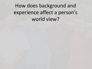 How does background and experience affect a person's world view?