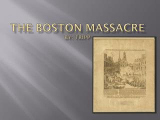 The Boston Massacre by: Tripp