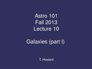 Astro  101 Fall 2013 Lecture 10 Galaxies (part I)  T. Howard