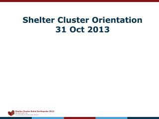 Shelter Cluster Orientation 31 Oct 2013