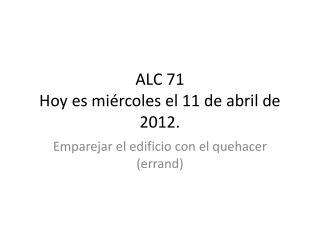 ALC 71 Hoy  es miércoles  el 11 de  abril de  2012.