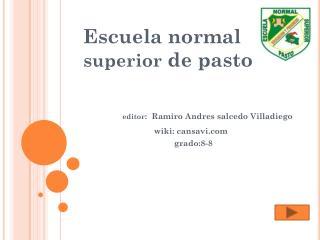 Escuela normal  superior  de pasto editor :  Ramiro  Andres  salcedo Villadiego