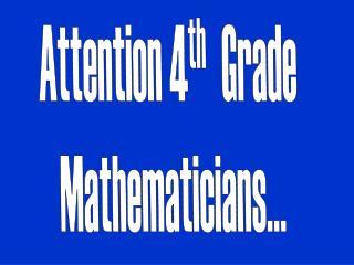 Attention  4 th Grade  Mathematicians…