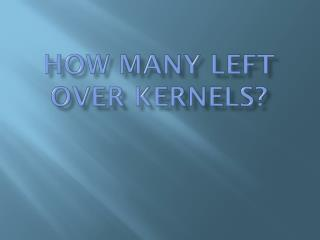 HOW MANY LEFT OVER  KErneLS ?