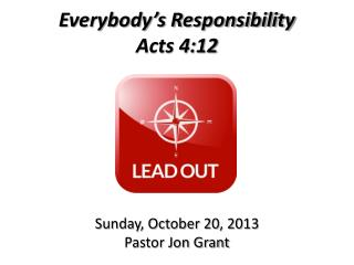 Everybody's Responsibility Acts 4:12 Sunday, October 20, 2013 Pastor Jon Grant