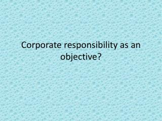 Corporate responsibility  as  an objective ?