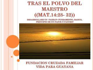 TRAS EL POLVO DEL MAESTRO    ((MAT.14:28- 32))