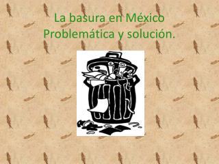 La basura en México  Problemática y solución.