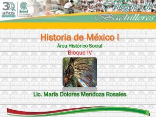 Historia de México I Área Histórico Social Bloque IV Lic. María Dolores Mendoza Rosales