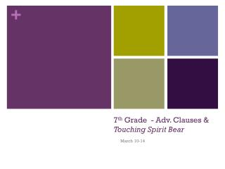 7 th  Grade   - Adv. Clauses & Touching Spirit Bear