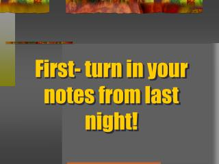 First- turn in your notes from last night!
