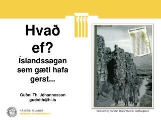 Hvað ef? Íslandssagan sem gæti hafa gerst... Guðni Th.  Jóhannesson gudnith@hi.is