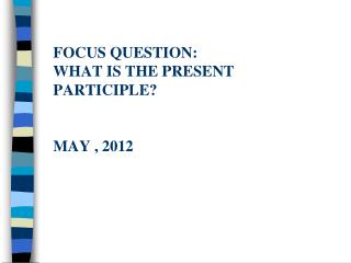 Focus question: What is the present participle? May , 2012