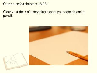 Quiz on  Holes  chapters 18-28.  Clear your desk of everything except your agenda and a pencil.