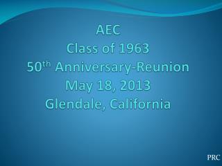 AEC Class of 1963 50 th  Anniversary-Reunion May 18, 2013 Glendale, California
