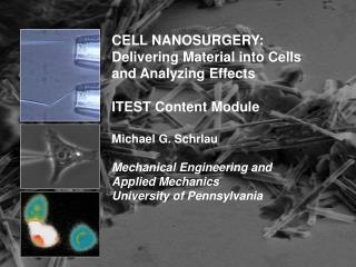 CELL NANOSURGERY:  Delivering Material into Cells and Analyzing Effects  ITEST Content Module  Michael G. Schrlau  Mecha