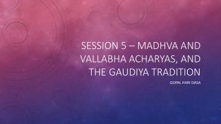 Session 5 –  madhva and  Vallabha acharyas , and the  Gaudiya  tradition