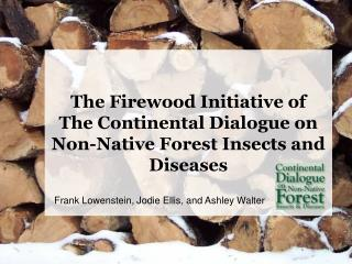 The Firewood Initiative of                      The Continental Dialogue on Non-Native Forest Insects and Diseases