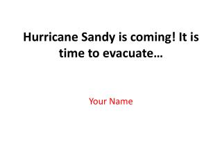 Hurricane Sandy is coming!  It  is time to evacuate…