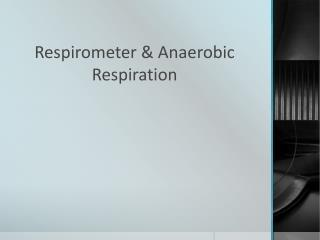 Respirometer  & Anaerobic Respiration