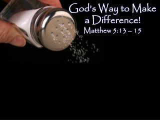 God's Way to Make a Difference! Matthew 5:13 – 15
