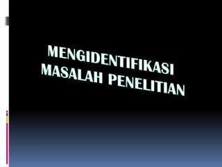 MENGIDENTIFIKASI  MASALAH PENELITIAN