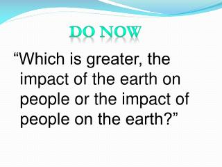 """Which is greater, the impact of the earth on people or the impact of people on the earth?"""