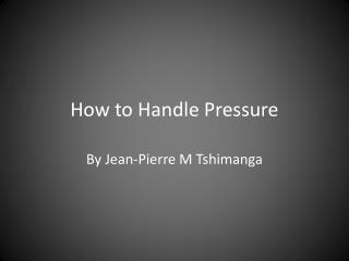 How to Handle Pressure